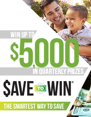 Win up to $5,000 in quarterly prizes.  Save to Win! The smartest way to save.